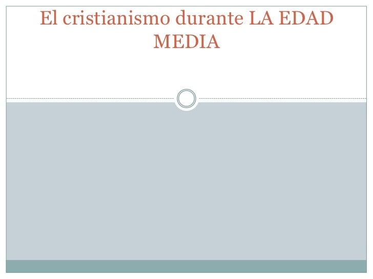 El cristianismo durante LA EDAD              MEDIA