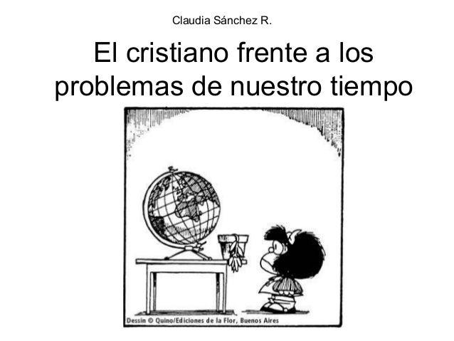 El cristiano frente a los problemas de nuestro tiempo Claudia Sánchez R.
