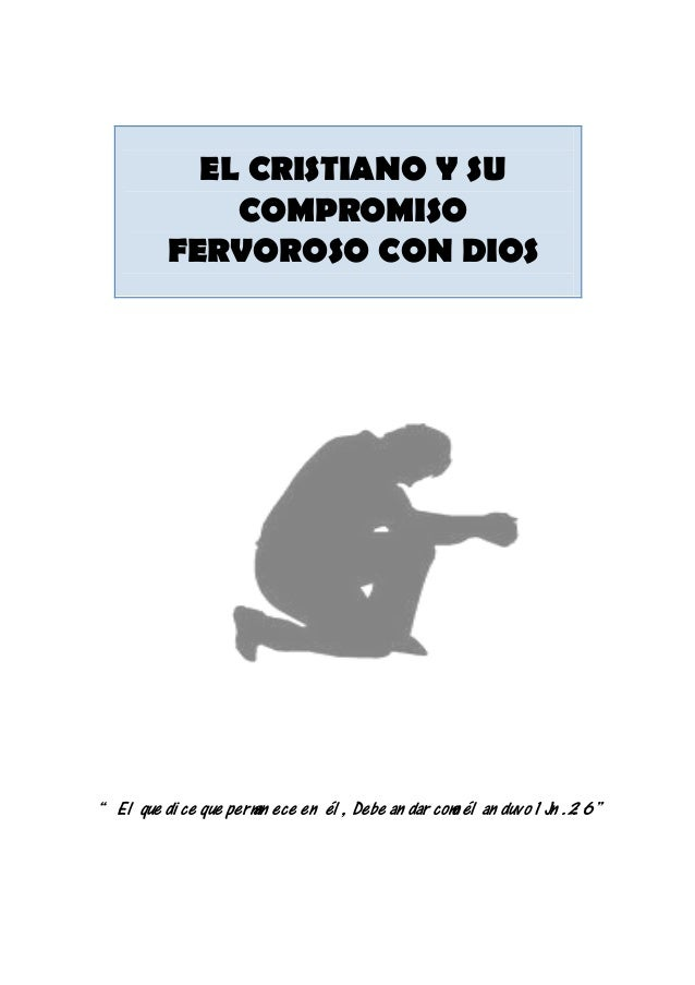 """EL CRISTIANO Y SU COMPROMISO FERVOROSO CON DIOS """" El que di ce que perman ece en él , Debe an dar como él an duvo 1 Jn .2:..."""