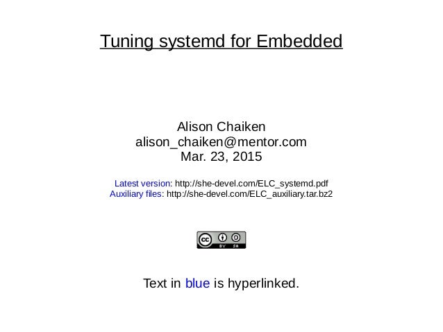 Tuning systemd for Embedded Alison Chaiken alison_chaiken@mentor.com Mar. 23, 2015 Latest version: http://she-devel.com/EL...