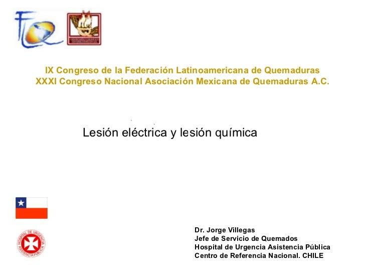 Lesión eléctrica y lesión química IX Congreso de la Federación Latinoamericana de Quemaduras XXXI Congreso Nacional Asocia...