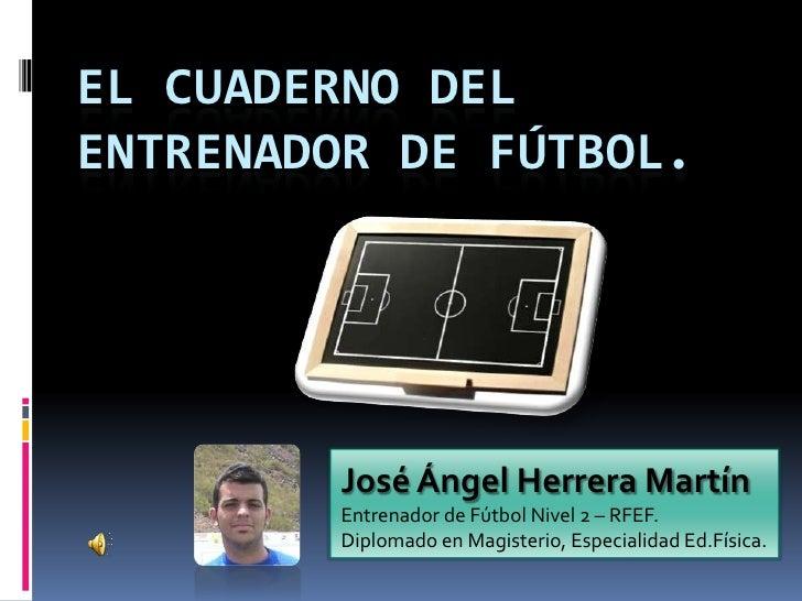 EL CUADERNO DEL ENTRENADOR DE FÚTBOL.             José Ángel Herrera Martín         Entrenador de Fútbol Nivel 2 – RFEF.  ...