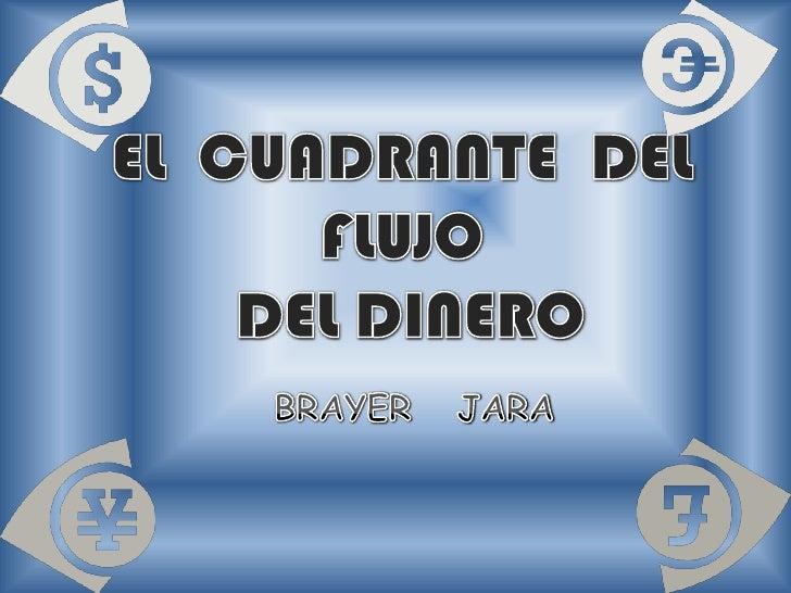 EL  CUADRANTE  DEL  FLUJO  DEL DINERO<br />BRAYER   JARA<br />