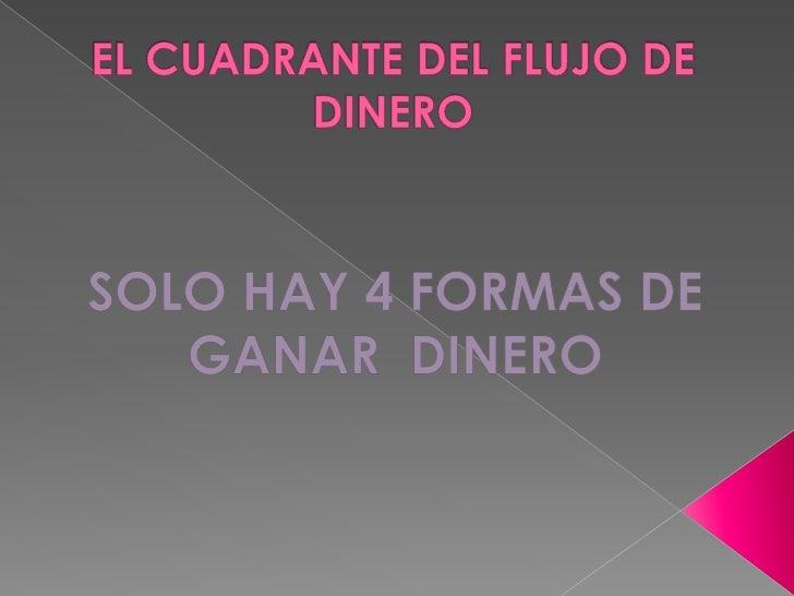 EL CUADRANTE DEL FLUJO DE DINERO<br />SOLO HAY 4 FORMAS DE GANAR  DINERO <br />