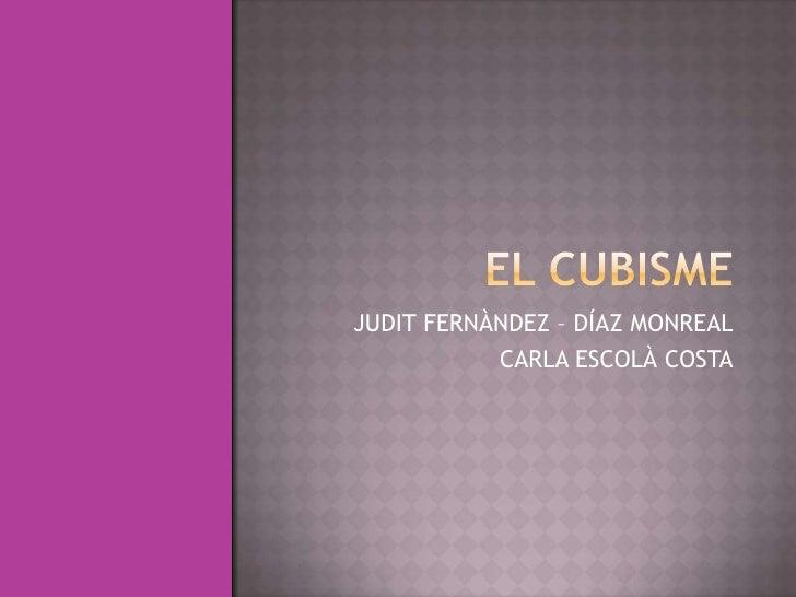 EL CUBISME<br />JUDIT FERNÀNDEZ – DÍAZ MONREAL<br />CARLA ESCOLÀ COSTA<br />