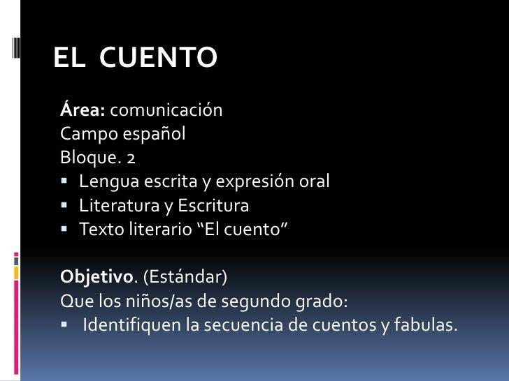 EL CUENTO Área: comunicación Campo español Bloque. 2  Lengua escrita y expresión oral  Literatura y Escritura  Texto li...