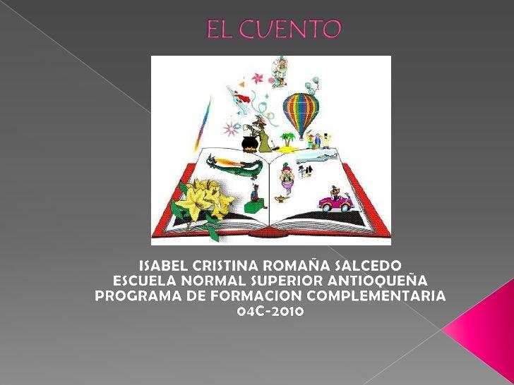 EL CUENTO<br />ISABEL CRISTINA ROMAÑA SALCEDO<br />ESCUELA NORMAL SUPERIOR ANTIOQUEÑA<br />PROGRAMA DE FORMACION COMPLEME...