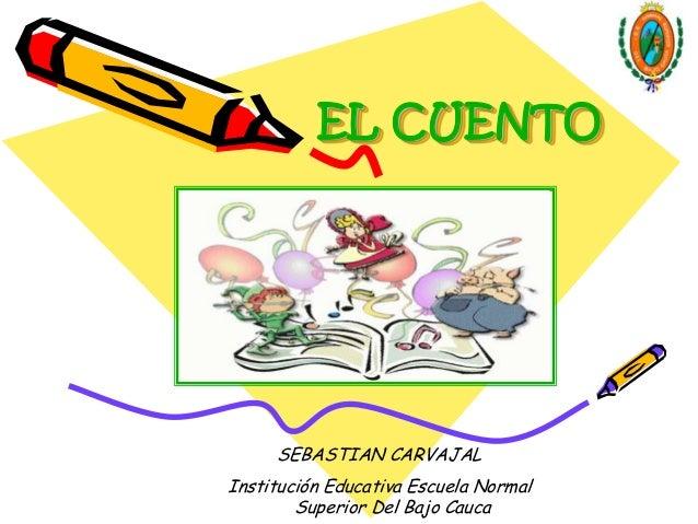 EL CUENTO     SEBASTIAN CARVAJALInstitución Educativa Escuela Normal        Superior Del Bajo Cauca