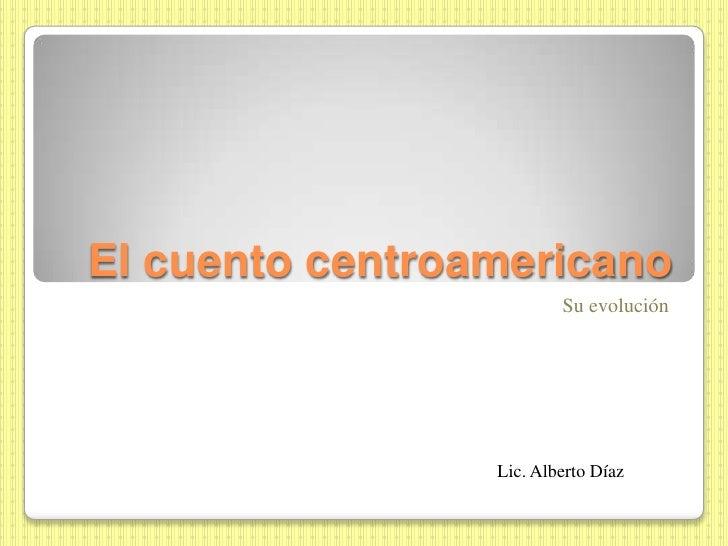 El cuento centroamericano<br />Su evolución<br />Lic. Alberto Díaz<br />