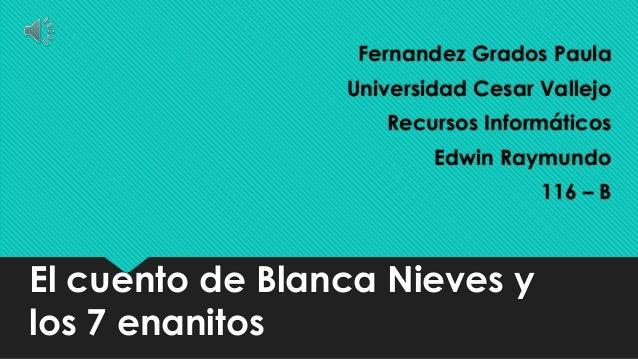 El cuento de Blanca Nieves y los 7 enanitos Fernandez Grados Paula Universidad Cesar Vallejo Recursos Informáticos Edwin R...