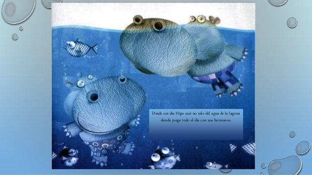 Desde ese día Hipo casi no sale del agua de la laguna donde juega todo el día con sus hermanos.
