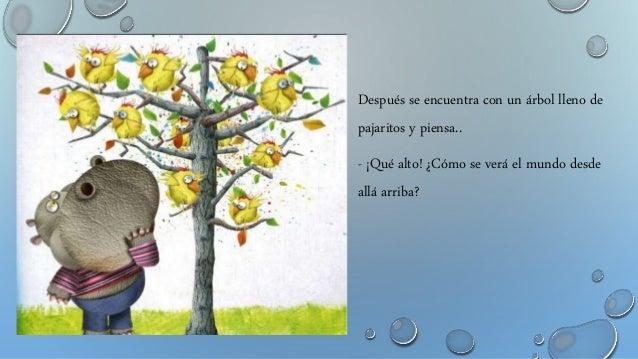 Después se encuentra con un árbol lleno de pajaritos y piensa.. - ¡Qué alto! ¿Cómo se verá el mundo desde allá arriba?