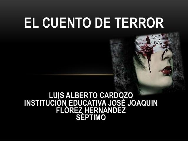 EL CUENTO DE TERROR LUIS ALBERTO CARDOZO INSTITUCIÒN EDUCATIVA JOSÈ JOAQUIN FLÒREZ HERNANDEZ SÈPTIMO