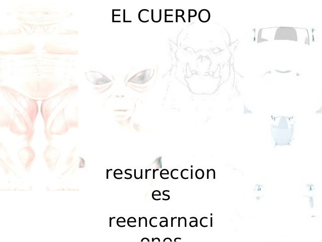 EL CUERPO  resurreccion es reencarnaci