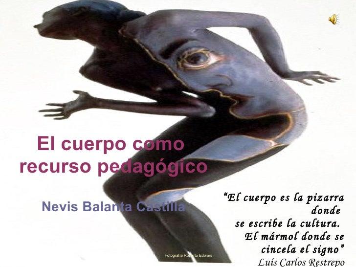 """El cuerpo como  recurso pedagógico   Nevis Balanta Castilla """" El cuerpo es la pizarra donde  se escribe la cultura.  El má..."""