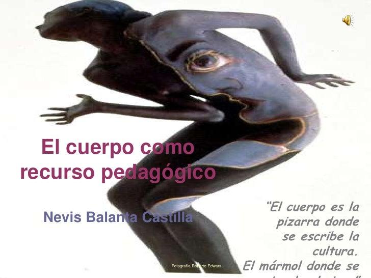 """El cuerpo como recurso pedagógico                                                     """"El cuerpo es la   Nevis Balanta Cas..."""