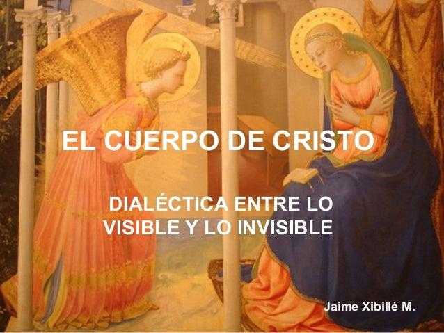 EL CUERPO DE CRISTO  DIALÉCTICA ENTRE LO  VISIBLE Y LO INVISIBLE                       Jaime Xibillé M.