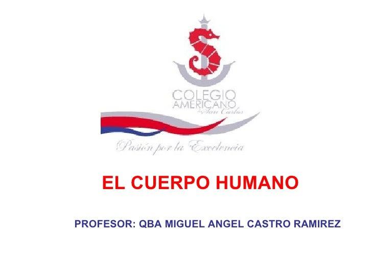 EL CUERPO HUMANO PROFESOR: QBA MIGUEL ANGEL CASTRO RAMIREZ