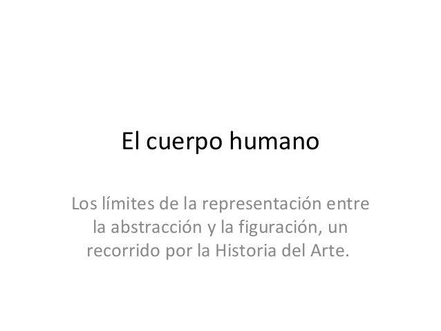 El cuerpo humanoLos límites de la representación entre   la abstracción y la figuración, un  recorrido por la Historia del...