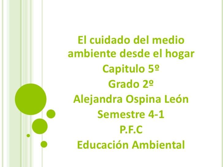 El cuidado del medio ambiente desde el hogar<br />Capitulo 5º<br />Grado 2º<br />Alejandra Ospina León<br />Semestre 4-1<b...