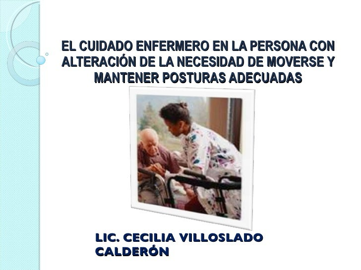 EL CUIDADO ENFERMERO EN LA PERSONA CON ALTERACIÓN DE LA NECESIDAD DE MOVERSE Y MANTENER POSTURAS ADECUADAS LIC. CECILIA VI...