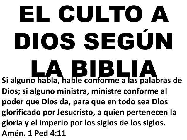 EL CULTO A DIOS SEGÚN LA BIBLIASi alguno habla, hable conforme a las palabras de Dios; si alguno ministra, ministre confor...