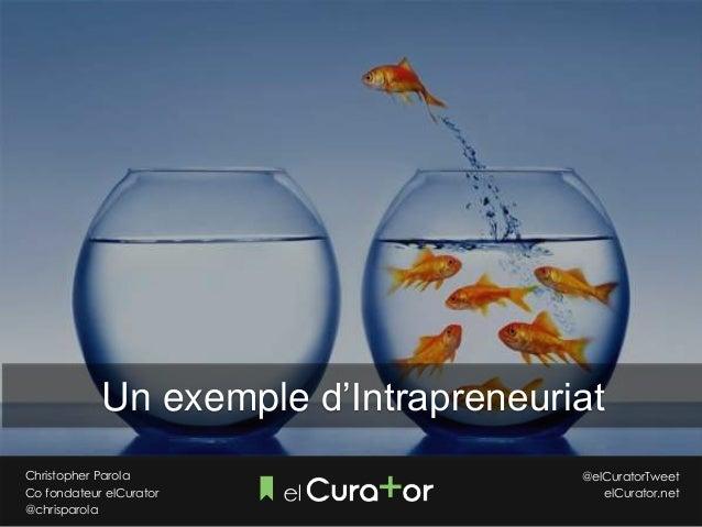 Christopher Parola Co fondateur elCurator @chrisparola @elCuratorTweet elCurator.net Un exemple d'Intrapreneuriat