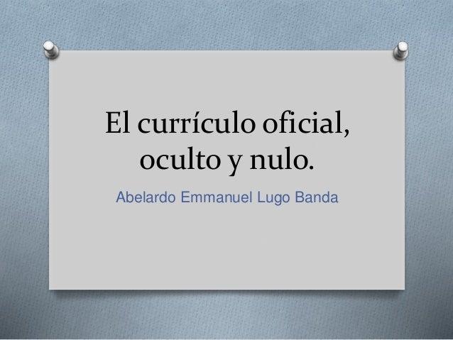 El currículo oficial, oculto y nulo. Abelardo Emmanuel Lugo Banda