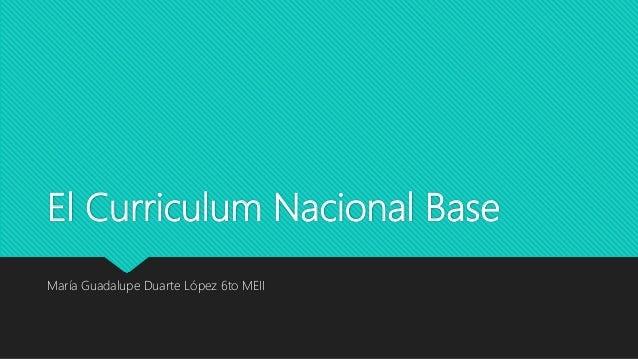 El Curriculum Nacional Base María Guadalupe Duarte López 6to MEII
