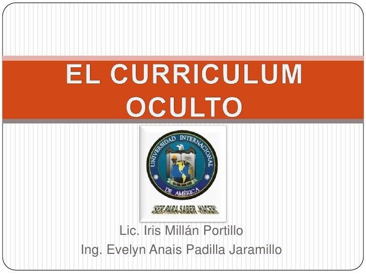 EL CURRICULUM OCULTO<br />Lic. Iris Millán Portillo<br />Ing. Evelyn Anais Padilla Jaramillo<br />