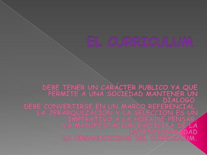 EL CURRICULUM<br />DEBE TENER UN CARÁCTER PUBLICO YA QUE PERMITE A UNA SOCIEDAD MANTENER UN DIALOGO.<br />DEBE CONVERTIRSE...