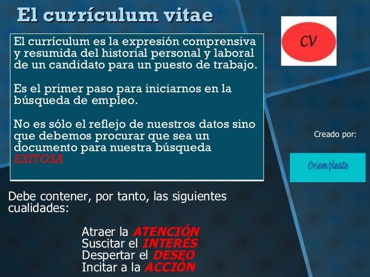 El currículum vitae Debe contener, por tanto, las siguientes cualidades: Atraer la  ATENCIÓN Suscitar el  INTERÉS Desperta...