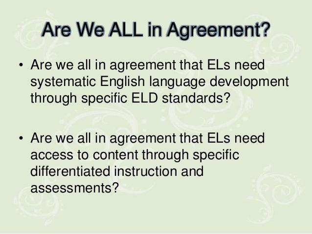 Are We ALL in Agreement?• Are we all in agreement that ELs need  systematic English language development  through specific...
