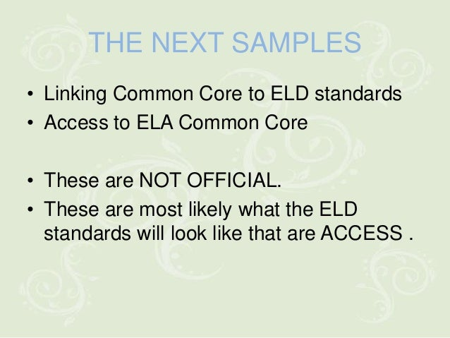 THE NEXT SAMPLES• Linking Common Core to ELD standards• Access to ELA Common Core• These are NOT OFFICIAL.• These are most...
