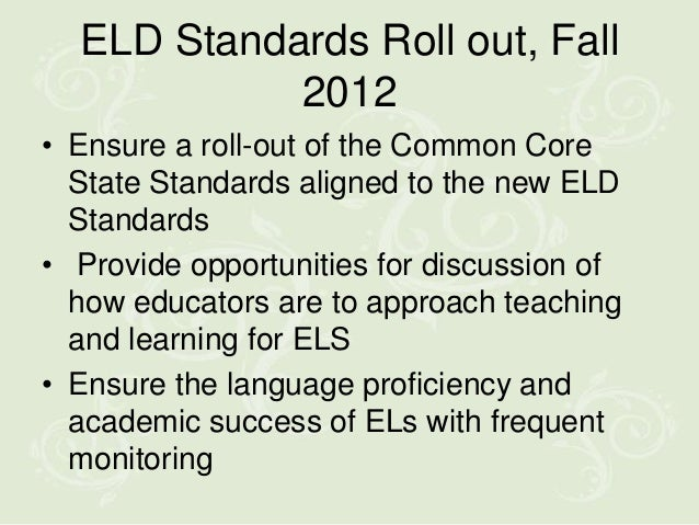 ELD Standards Roll out, Fall            2012• Ensure a roll-out of the Common Core  State Standards aligned to the new ELD...