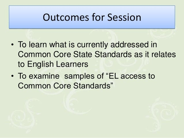 Outcomes for Session• To learn what is currently addressed in  Common Core State Standards as it relates  to English Learn...