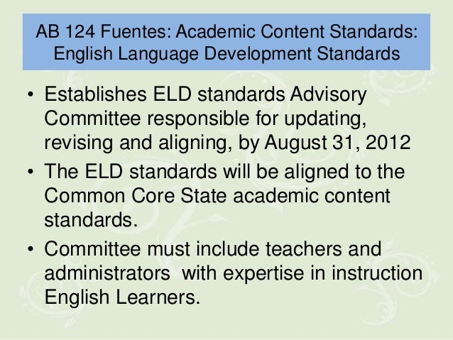 AB 124 Fuentes: Academic Content Standards: English Language Development Standards• Establishes ELD standards Advisory  Co...