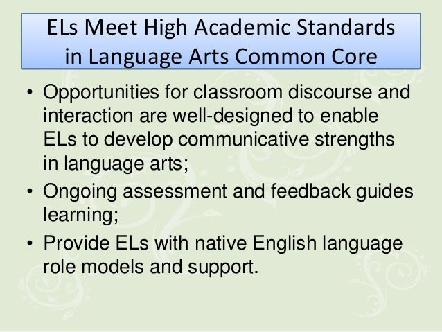 ELs Meet High Academic Standards    in Language Arts Common Core• Opportunities for classroom discourse and  interaction a...