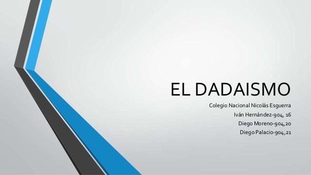 EL DADAISMO Colegio Nacional Nicolás Esguerra Iván Hernández-904, 16 Diego Moreno-904,20 Diego Palacio-904,21
