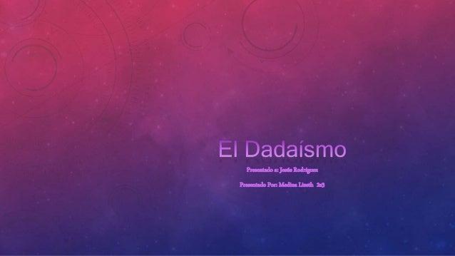 EL DADAÍSMO El Dadaísmo surge con la intención de destruir todos los códigos y sistemas establecidos en el mundo del arte....
