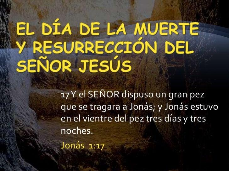 17 Y el SEÑOR dispuso un gran pezque se tragara a Jonás; y Jonás estuvoen el vientre del pez tres días y tresnoches.Jonás ...