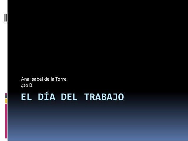EL DÍA DEL TRABAJOAna Isabel de laTorre4to B