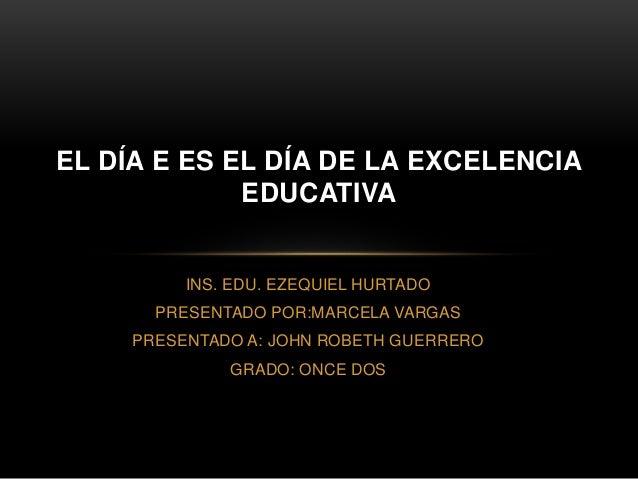 INS. EDU. EZEQUIEL HURTADO PRESENTADO POR:MARCELA VARGAS PRESENTADO A: JOHN ROBETH GUERRERO GRADO: ONCE DOS EL DÍA E ES EL...