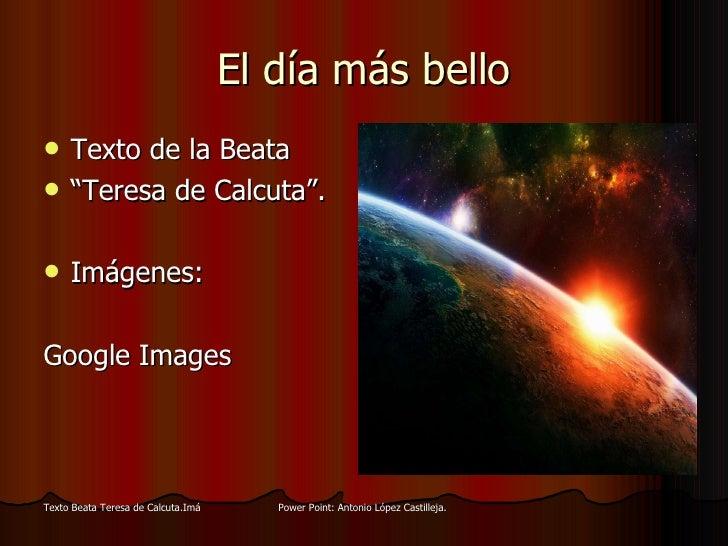 "El día más bello <ul><li>Texto de la Beata  </li></ul><ul><li>"" Teresa de Calcuta"". </li></ul><ul><li>Imágenes: </li></ul>..."