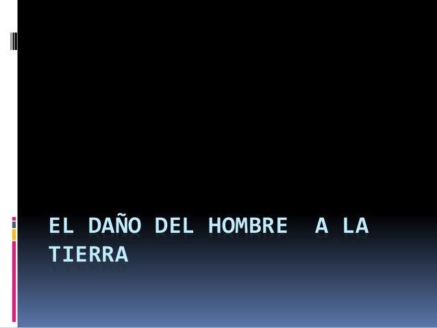 EL DAÑO DEL HOMBRE A LA  TIERRA