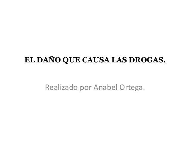 EL DAÑO QUE CAUSA LAS DROGAS. Realizado por Anabel Ortega.