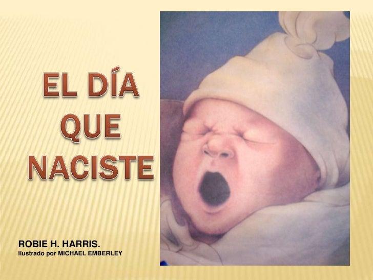 EL DÍA QUE NACISTE<br />ROBIE H. HARRIS.<br />Ilustrado por MICHAEL EMBERLEY<br />