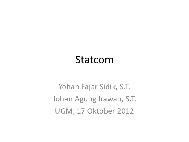 Statcom  Yohan Fajar Sidik, S.T.Johan Agung Irawan, S.T. UGM, 17 Oktober 2012