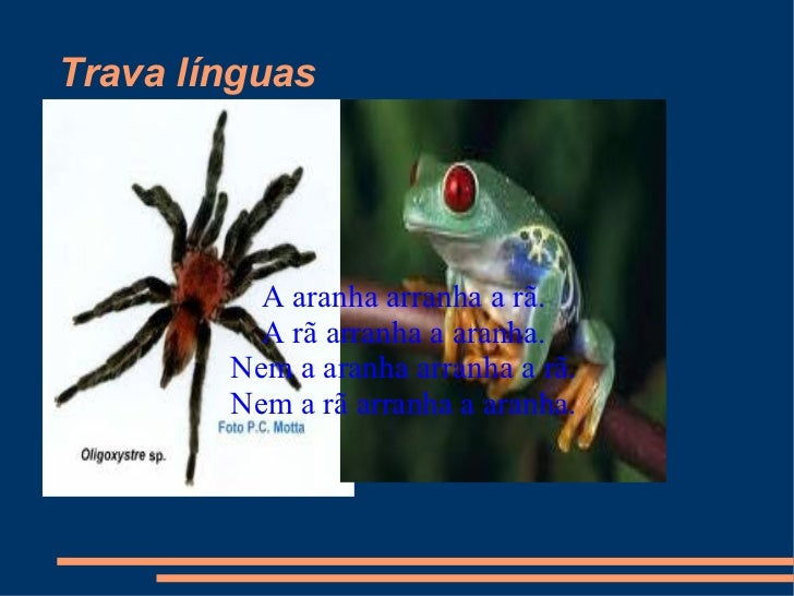 Trava línguas A aranha arranha a rã. A rã arranha a aranha. Nem a aranha arranha a rã. Nem a rã arranha a aranha.