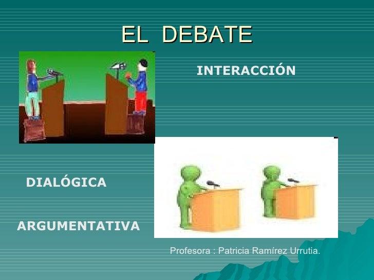 EL  DEBATE Profesora : Patricia Ramírez Urrutia. INTERACCIÓN DIALÓGICA ARGUMENTATIVA